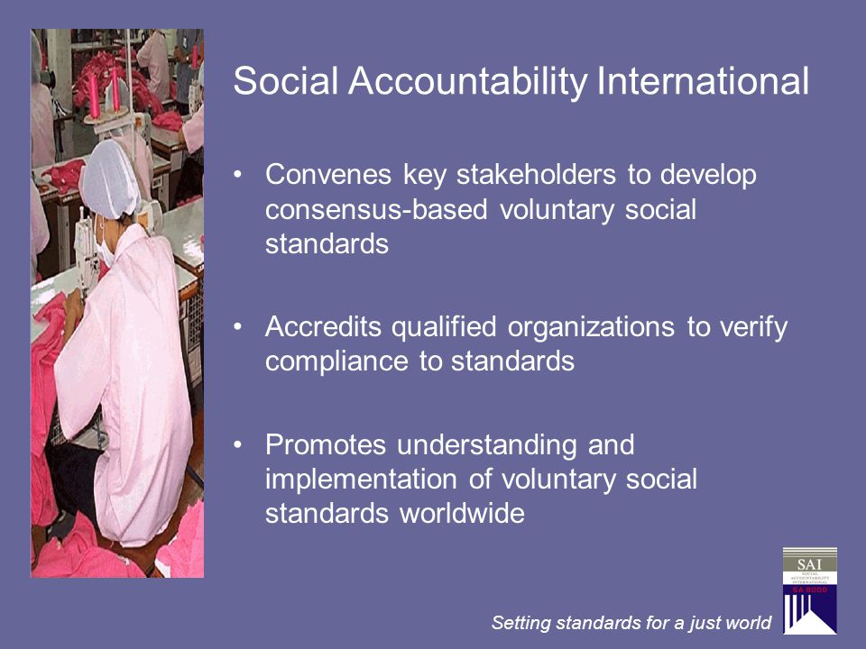 Setting standards for a just world Social Accountability International Convenes key stakeholders to develop consensus-based voluntary social standards