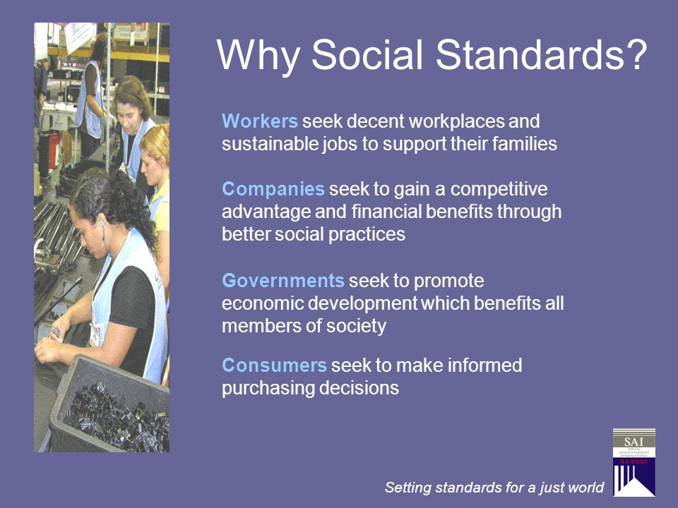 Setting standards for a just world Why Social Standards? Workers seek decent workplaces and sustainable jobs to support their families Governments see