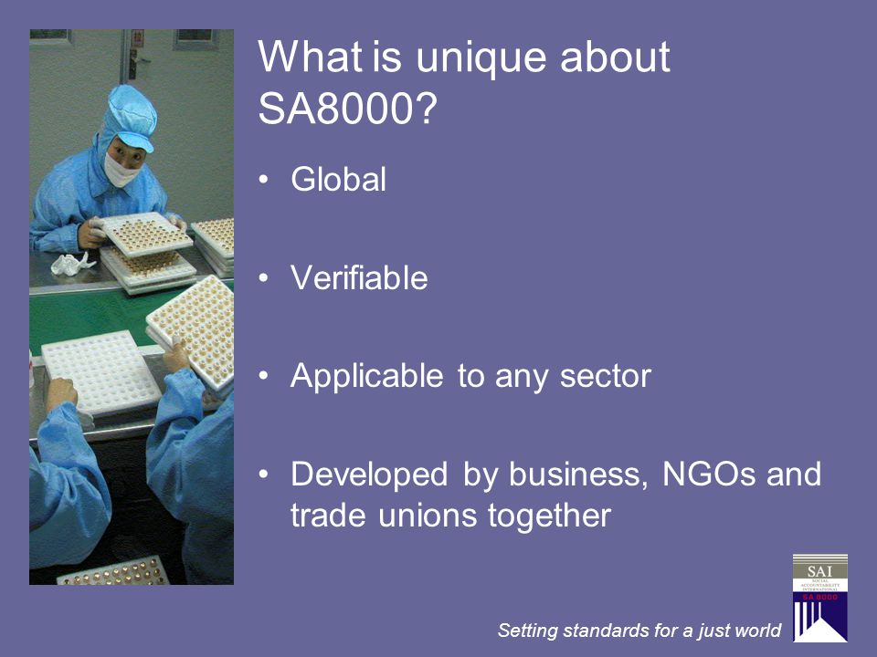 Setting standards for a just world What is unique about SA8000? Global Verifiable Applicable to any sector Developed by business, NGOs and trade union