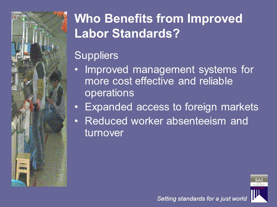 Setting standards for a just world Who Benefits from Improved Labor Standards? Suppliers Improved management systems for more cost effective and relia