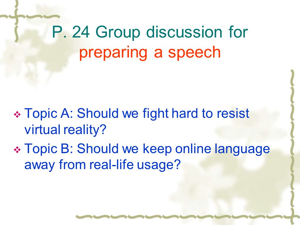 P. 24 Group discussion for preparing a speech  Topic A: Should we fight hard to resist virtual reality?  Topic B: Should we keep online language awa