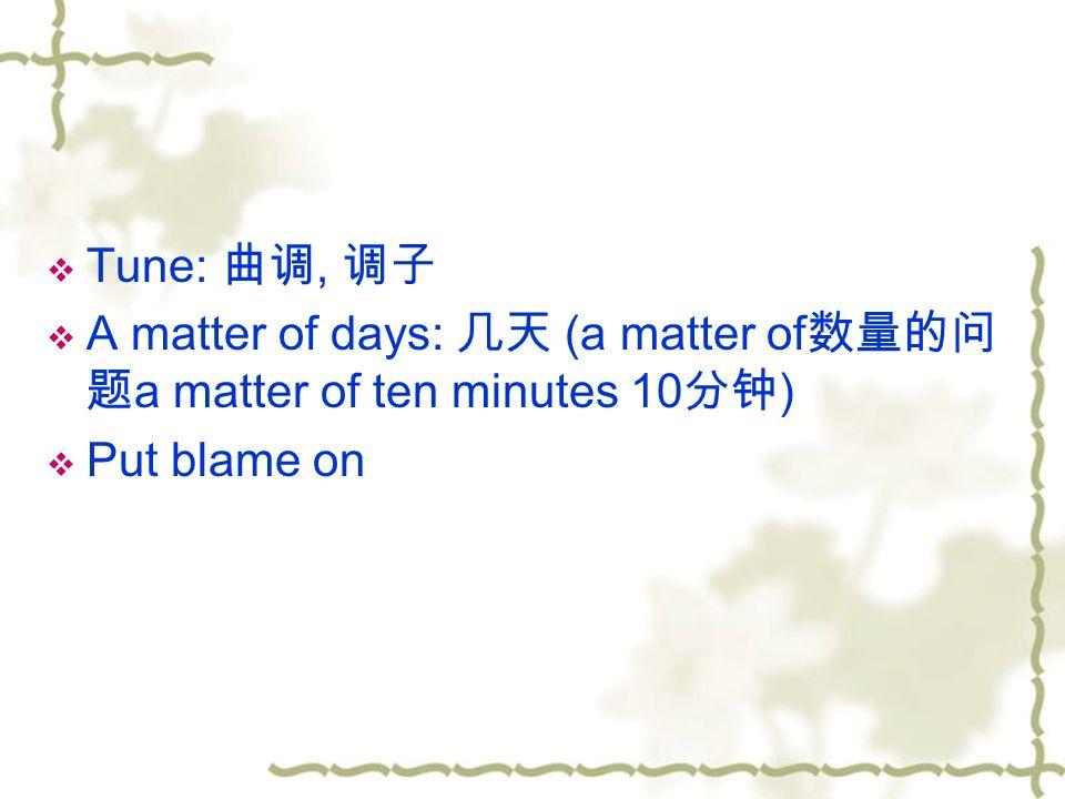  Tune: 曲调, 调子  A matter of days: 几天 (a matter of 数量的问 题 a matter of ten minutes 10 分钟 )  Put blame on