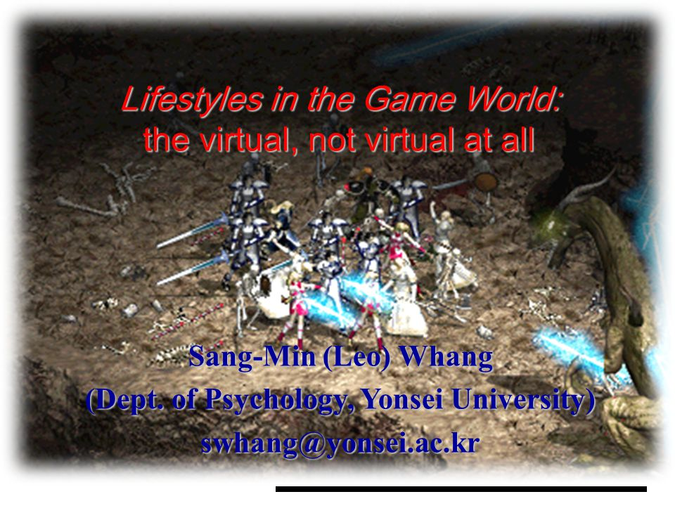 Lifestyles in the Game World: the virtual, not virtual at all Sang-Min (Leo) Whang (Dept. of Psychology, Yonsei University) swhang@yonsei.ac.kr