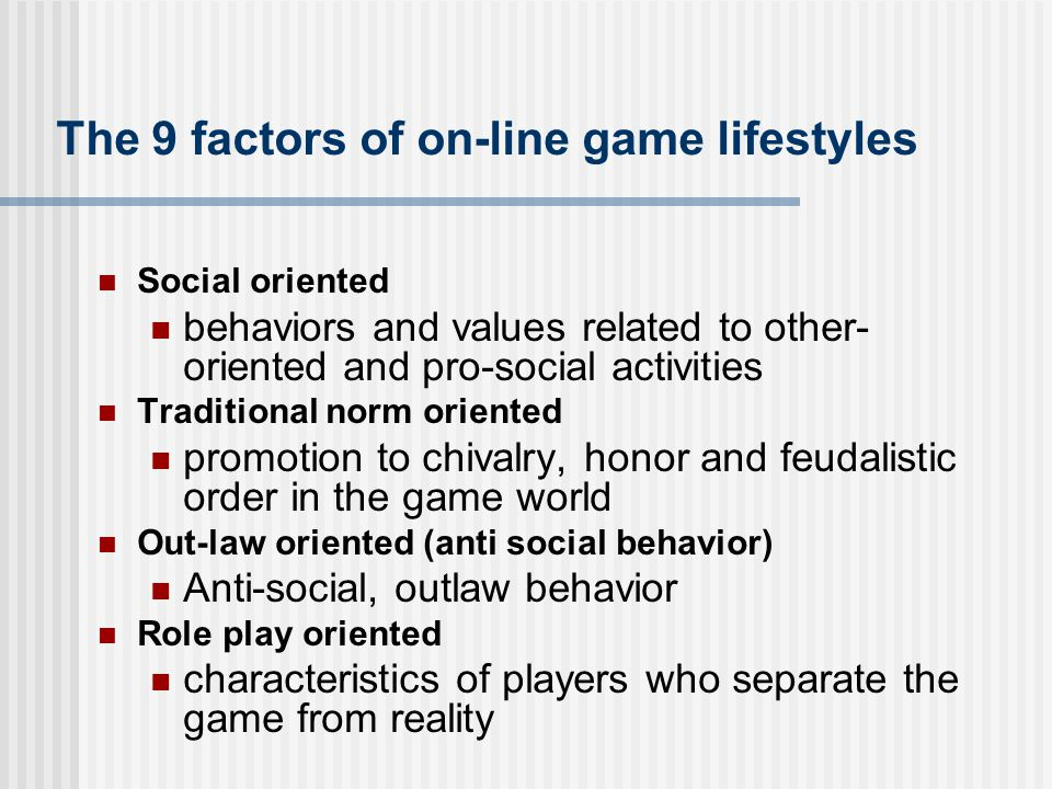 The 9 factors of on-line game lifestyles Social oriented behaviors and values related to other- oriented and pro-social activities Traditional norm or