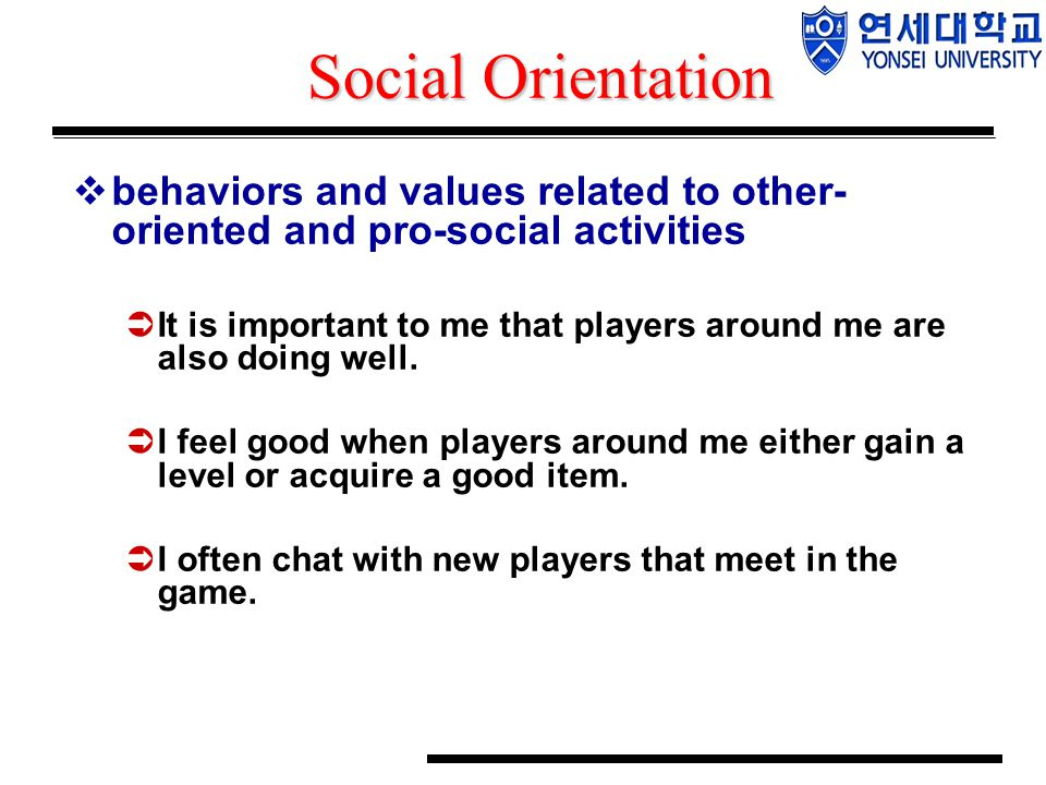 Social Orientation  behaviors and values related to other- oriented and pro-social activities  It is important to me that players around me are also