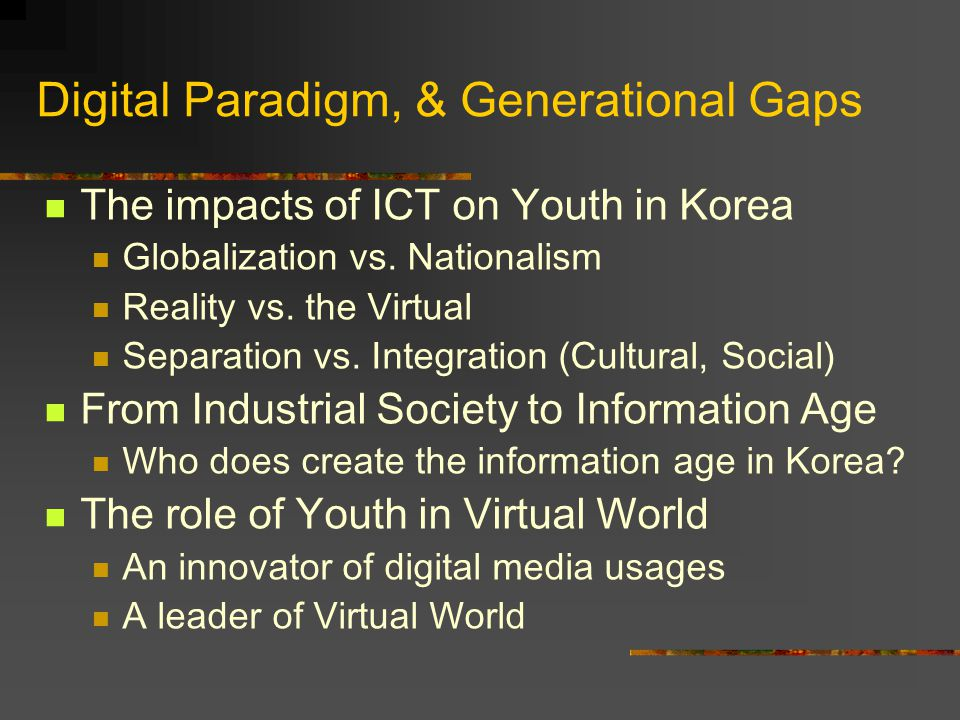 Digital Paradigm, & Generational Gaps The impacts of ICT on Youth in Korea Globalization vs. Nationalism Reality vs. the Virtual Separation vs. Integr