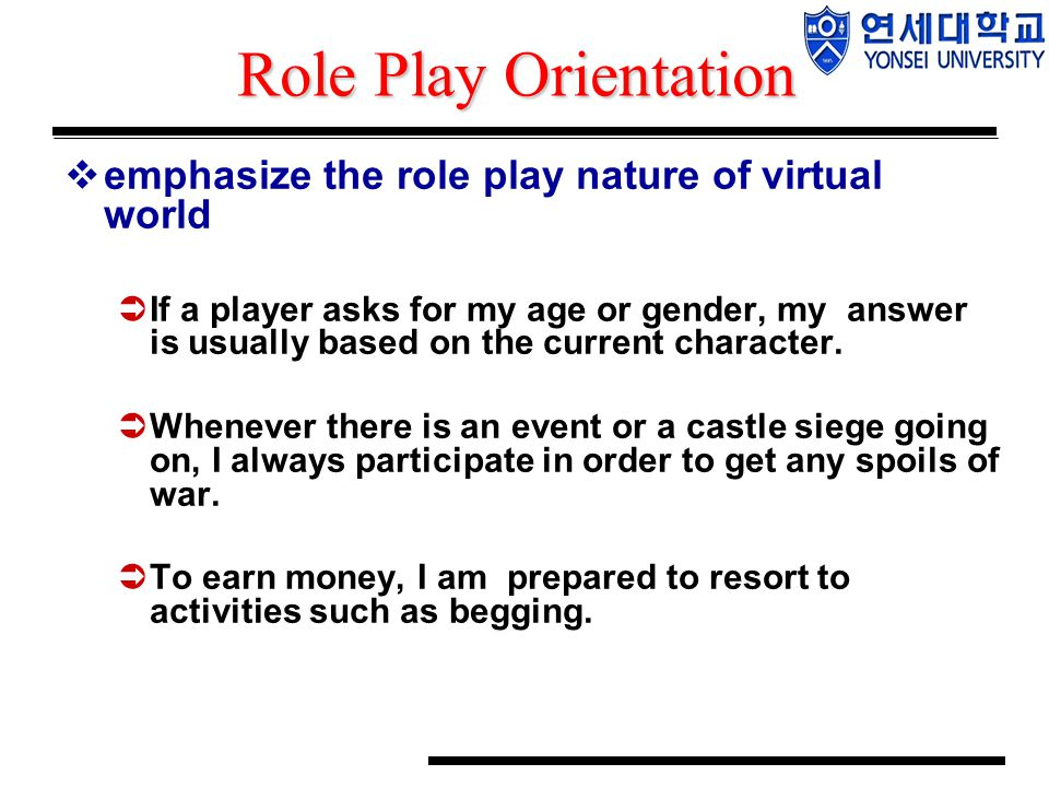 Role Play Orientation  emphasize the role play nature of virtual world  If a player asks for my age or gender, my answer is usually based on the cur