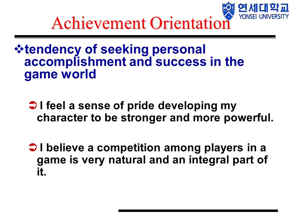 Achievement Orientation  tendency of seeking personal accomplishment and success in the game world  I feel a sense of pride developing my character