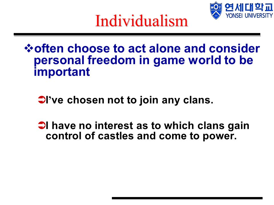 Individualism  often choose to act alone and consider personal freedom in game world to be important  I ' ve chosen not to join any clans.  I have