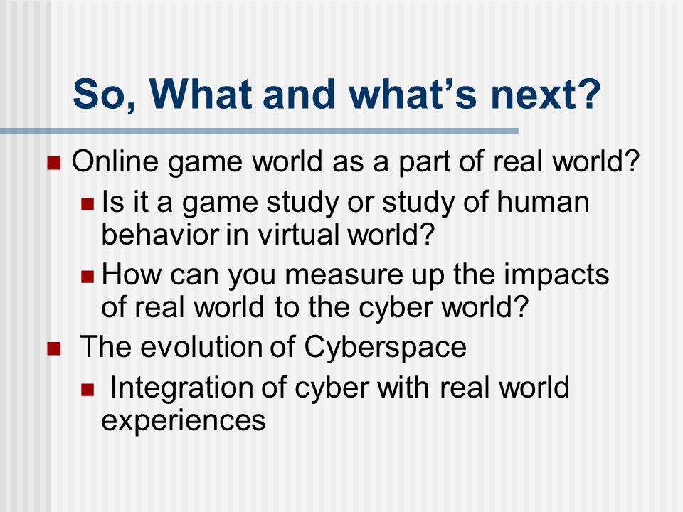 So, What and what's next? Online game world as a part of real world? Is it a game study or study of human behavior in virtual world? How can you measu