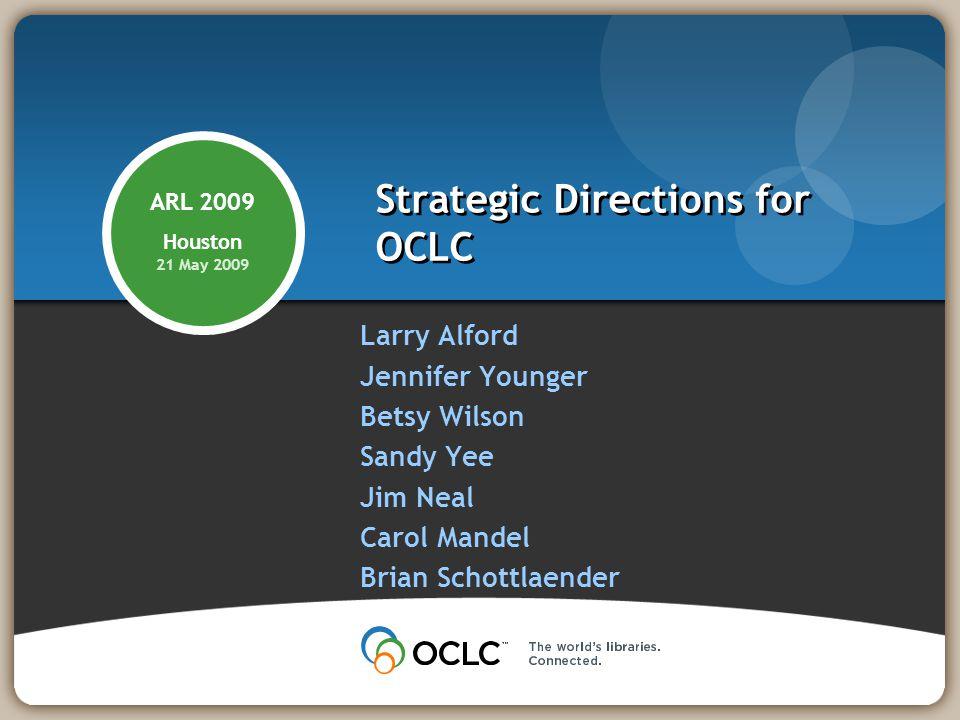 Strategic Directions for OCLC Larry Alford Jennifer Younger Betsy Wilson Sandy Yee Jim Neal Carol Mandel Brian Schottlaender ARL 2009 Houston 21 May 2009