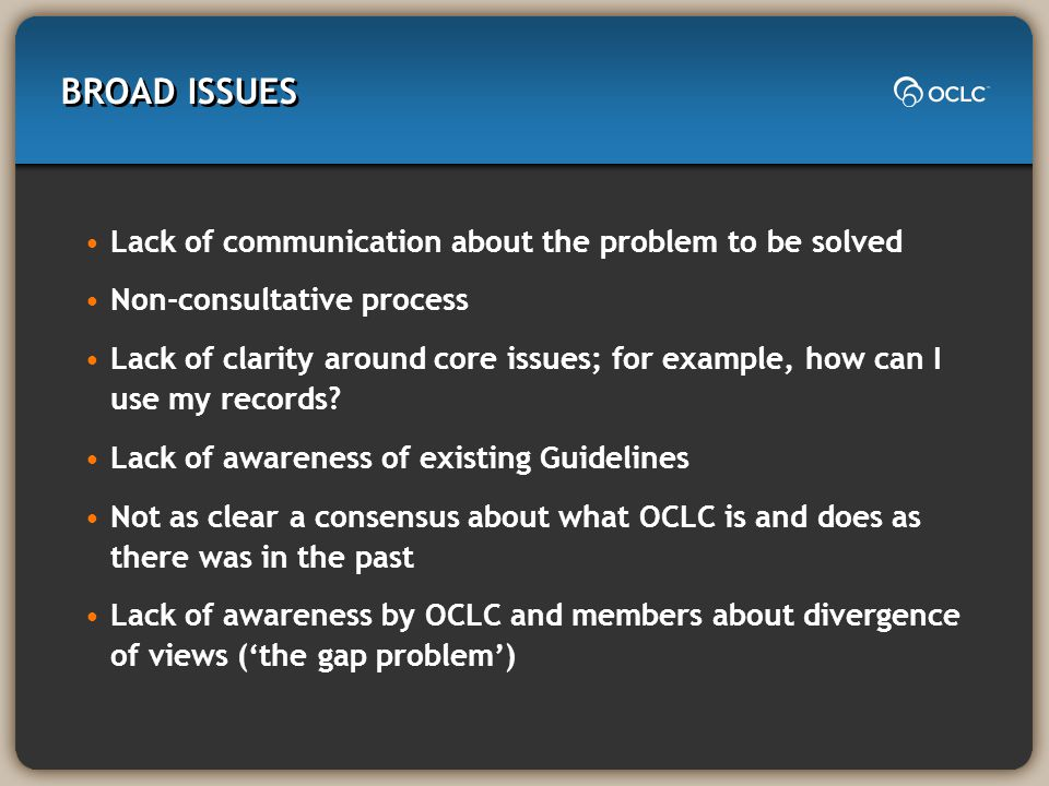 BROAD ISSUES Lack of communication about the problem to be solved Non-consultative process Lack of clarity around core issues; for example, how can I