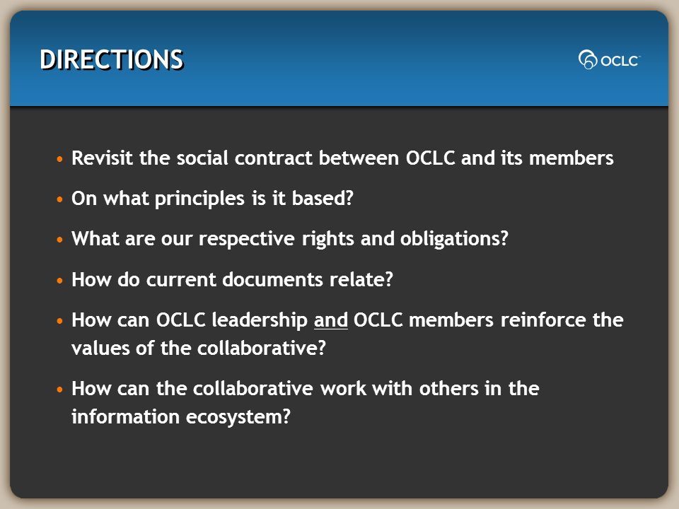 DIRECTIONS Revisit the social contract between OCLC and its members On what principles is it based? What are our respective rights and obligations? Ho