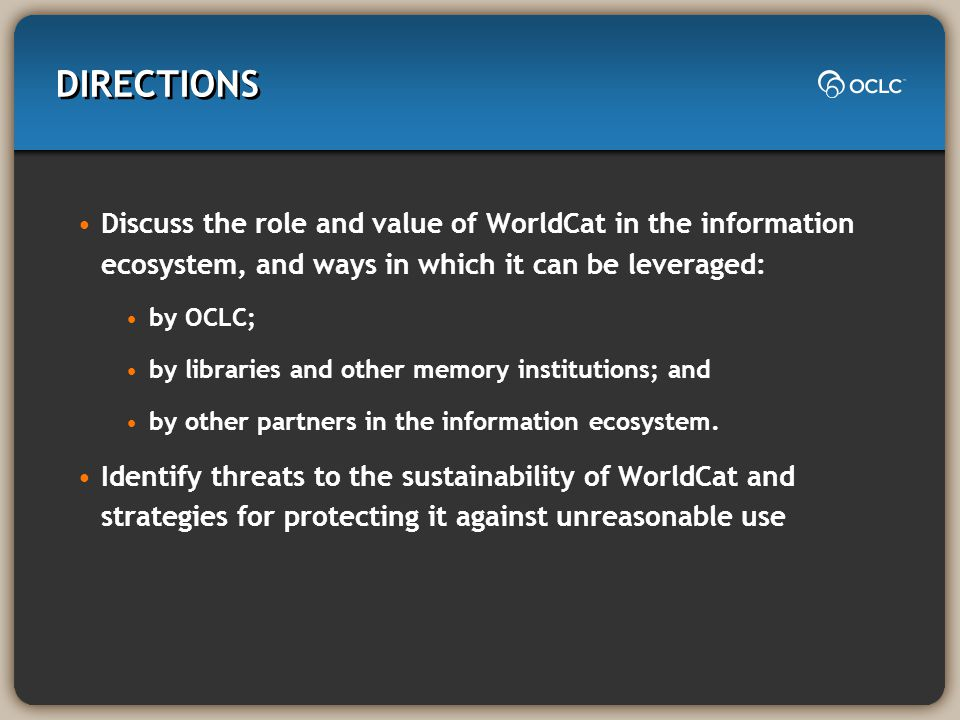 DIRECTIONS Discuss the role and value of WorldCat in the information ecosystem, and ways in which it can be leveraged: by OCLC; by libraries and other memory institutions; and by other partners in the information ecosystem.