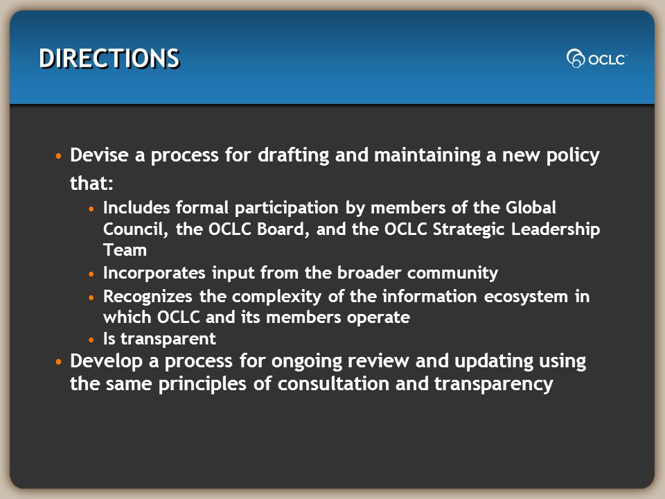 DIRECTIONS Devise a process for drafting and maintaining a new policy that: Includes formal participation by members of the Global Council, the OCLC Board, and the OCLC Strategic Leadership Team Incorporates input from the broader community Recognizes the complexity of the information ecosystem in which OCLC and its members operate Is transparent Develop a process for ongoing review and updating using the same principles of consultation and transparency