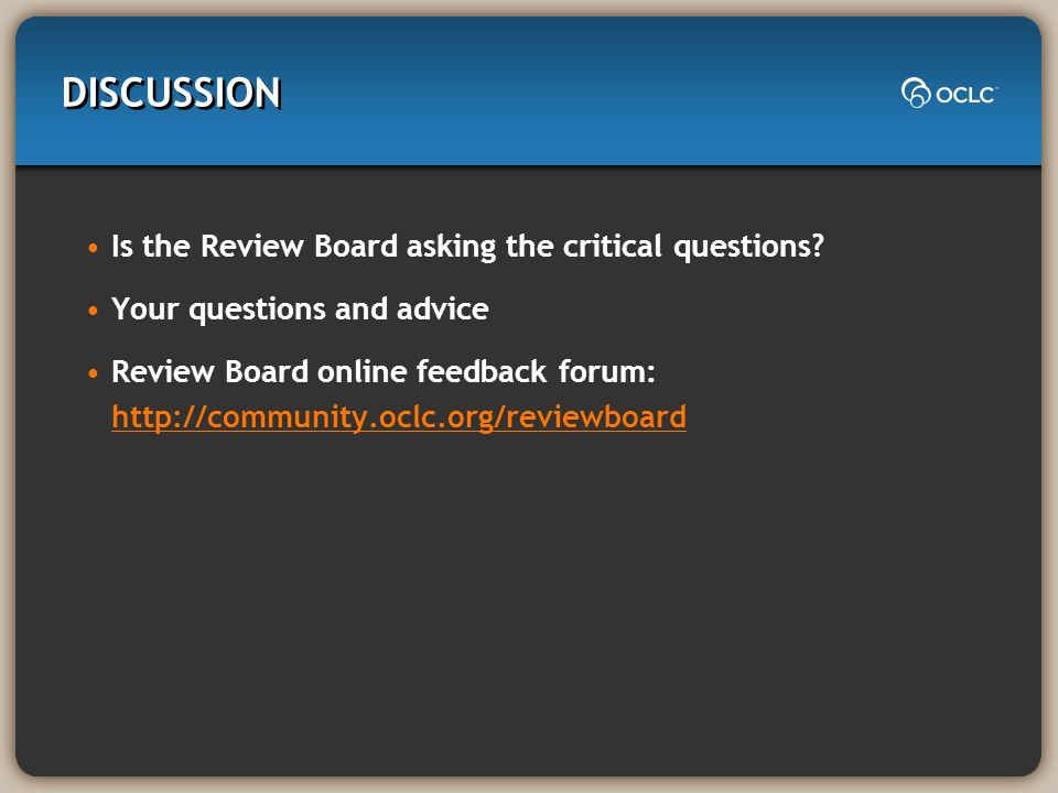 DISCUSSION Is the Review Board asking the critical questions? Your questions and advice Review Board online feedback forum: http://community.oclc.org/