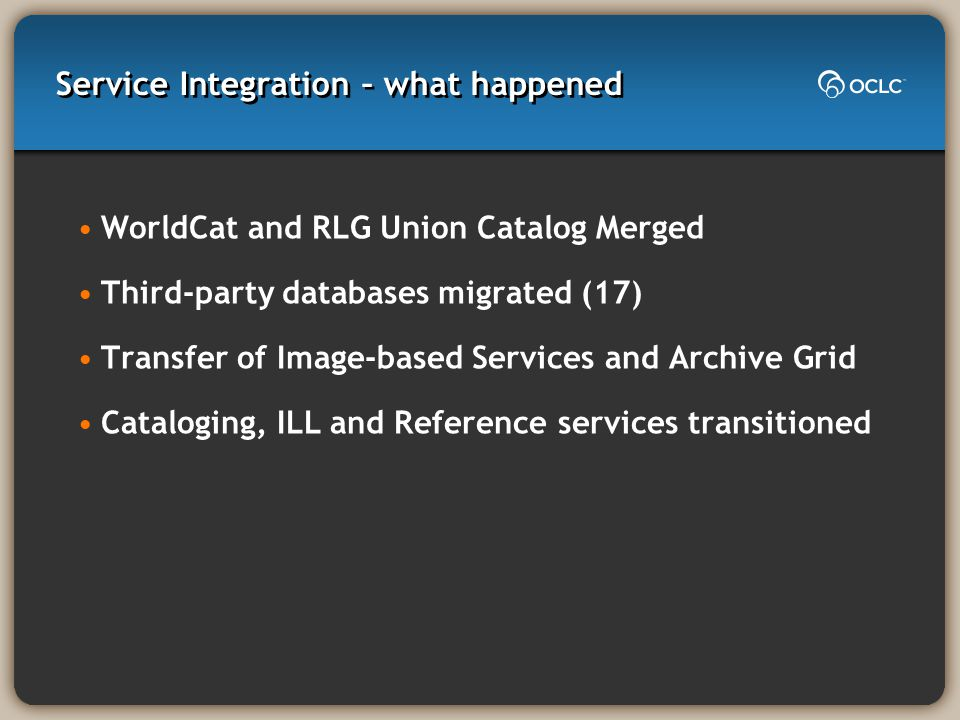 Service Integration – what happened WorldCat and RLG Union Catalog Merged Third-party databases migrated (17) Transfer of Image-based Services and Arc