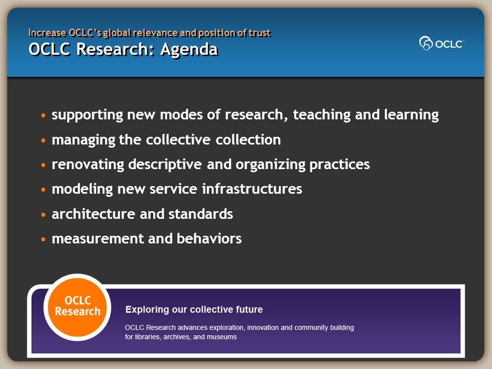 Increase OCLC's global relevance and position of trust OCLC Research: Agenda supporting new modes of research, teaching and learning managing the coll
