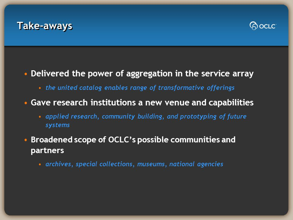 Take-aways Delivered the power of aggregation in the service array the united catalog enables range of transformative offerings Gave research institutions a new venue and capabilities applied research, community building, and prototyping of future systems Broadened scope of OCLC's possible communities and partners archives, special collections, museums, national agencies