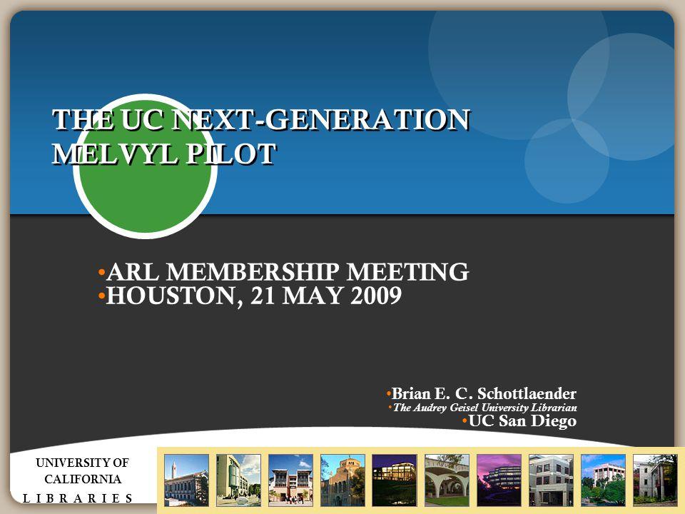 THE UC NEXT-GENERATION MELVYL PILOT ARL MEMBERSHIP MEETING HOUSTON, 21 MAY 2009 Brian E. C. Schottlaender The Audrey Geisel University Librarian UC Sa