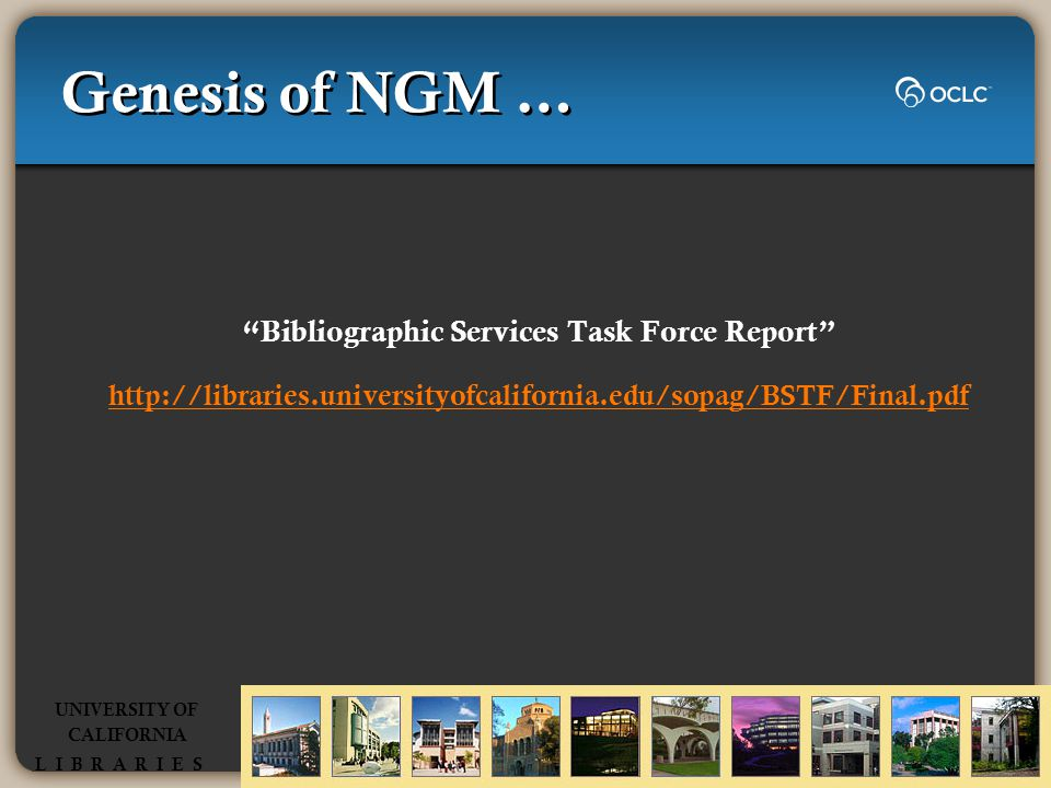 Genesis of NGM … Bibliographic Services Task Force Report http://libraries.universityofcalifornia.edu/sopag/BSTF/Final.pdf UNIVERSITY OF CALIFORNIA L I B R A R I E S