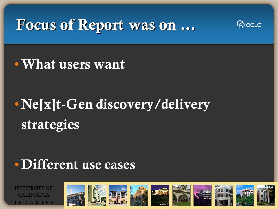 Focus of Report was on … What users want Ne[x]t-Gen discovery/delivery strategies Different use cases UNIVERSITY OF CALIFORNIA L I B R A R I E S