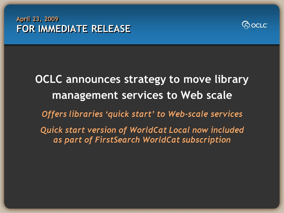 April 23, 2009 FOR IMMEDIATE RELEASE OCLC announces strategy to move library management services to Web scale Offers libraries 'quick start' to Web-scale services Quick start version of WorldCat Local now included as part of FirstSearch WorldCat subscription