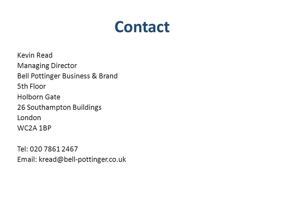 Contact Kevin Read Managing Director Bell Pottinger Business & Brand 5th Floor Holborn Gate 26 Southampton Buildings London WC2A 1BP Tel: 020 7861 2467 Email: kread@bell-pottinger.co.uk