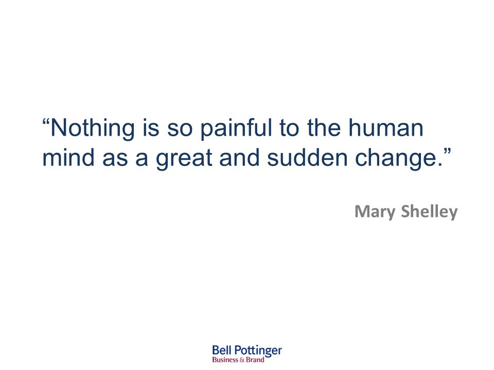 Nothing is so painful to the human mind as a great and sudden change. Mary Shelley