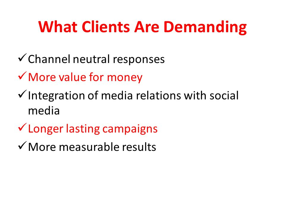 What Clients Are Demanding Channel neutral responses More value for money Integration of media relations with social media Longer lasting campaigns More measurable results