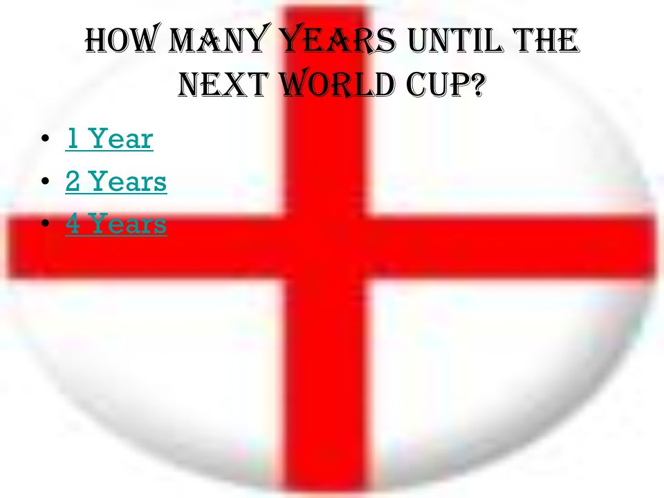 How many years until the next world cup? 1 Year 2 Years 4 Years