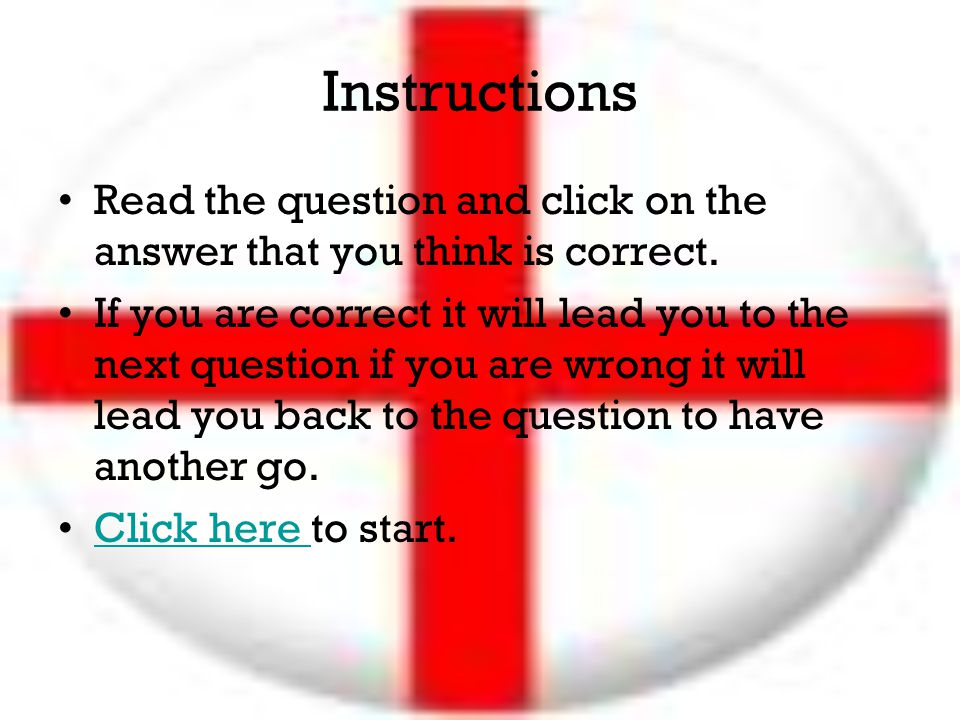 Instructions Read the question and click on the answer that you think is correct. If you are correct it will lead you to the next question if you are