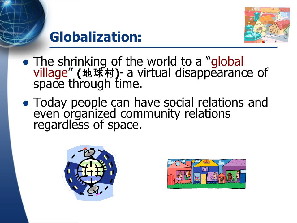 """Globalization : The shrinking of the world to a """"global village"""" ( 地球村 ) - a virtual disappearance of space through time. Today people can have social"""