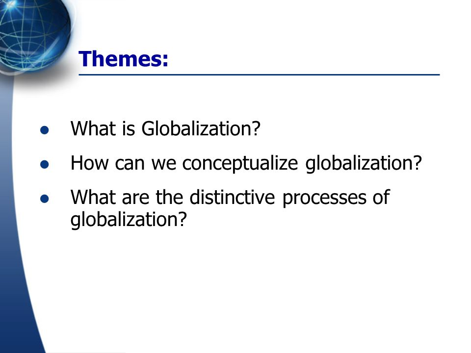 Themes: What is Globalization? How can we conceptualize globalization? What are the distinctive processes of globalization?