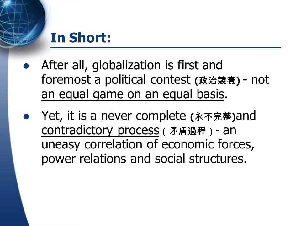 In Short: After all, globalization is first and foremost a political contest ( 政治競賽 ) - not an equal game on an equal basis. Yet, it is a never comple