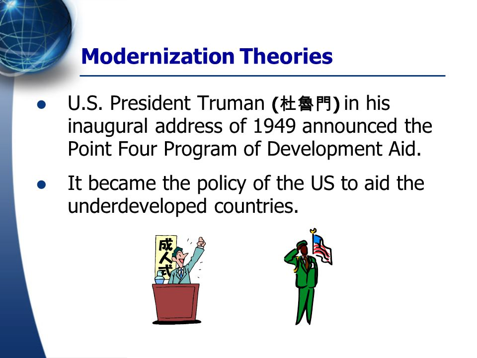 Modernization Theories U.S. President Truman ( 杜魯門 ) in his inaugural address of 1949 announced the Point Four Program of Development Aid. It became t