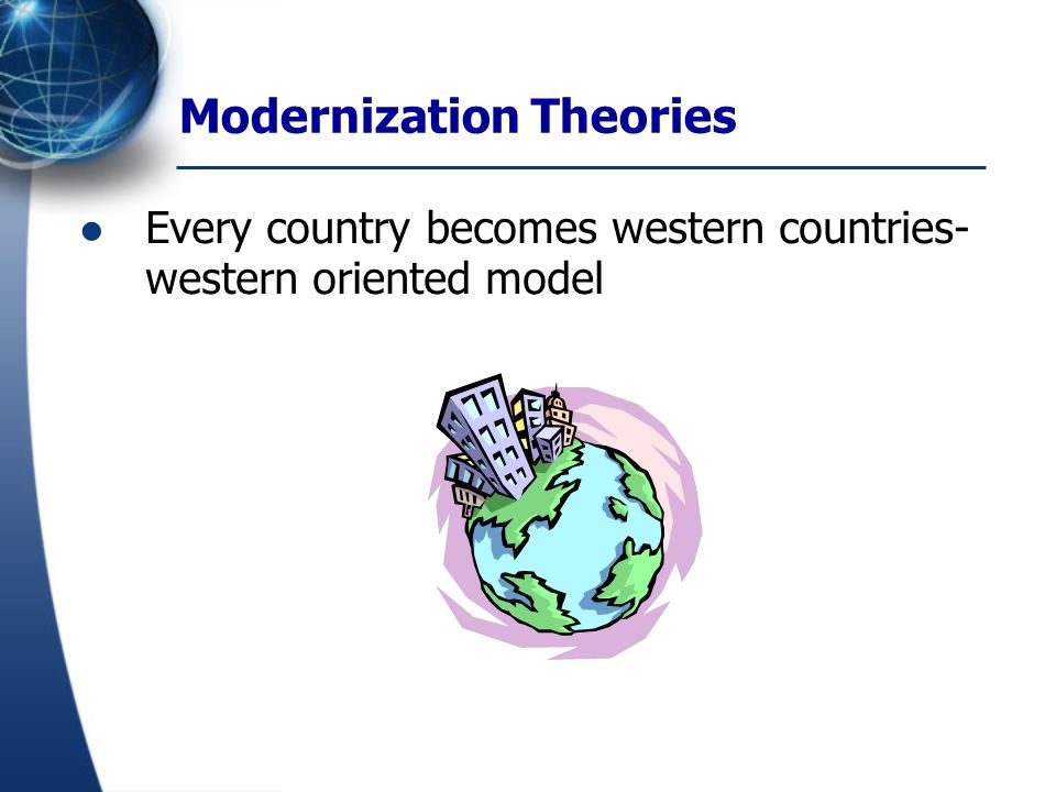 Modernization Theories Universalizing value: measured objectively- level of education, occupation, income, wealth, information and capability of consumption.