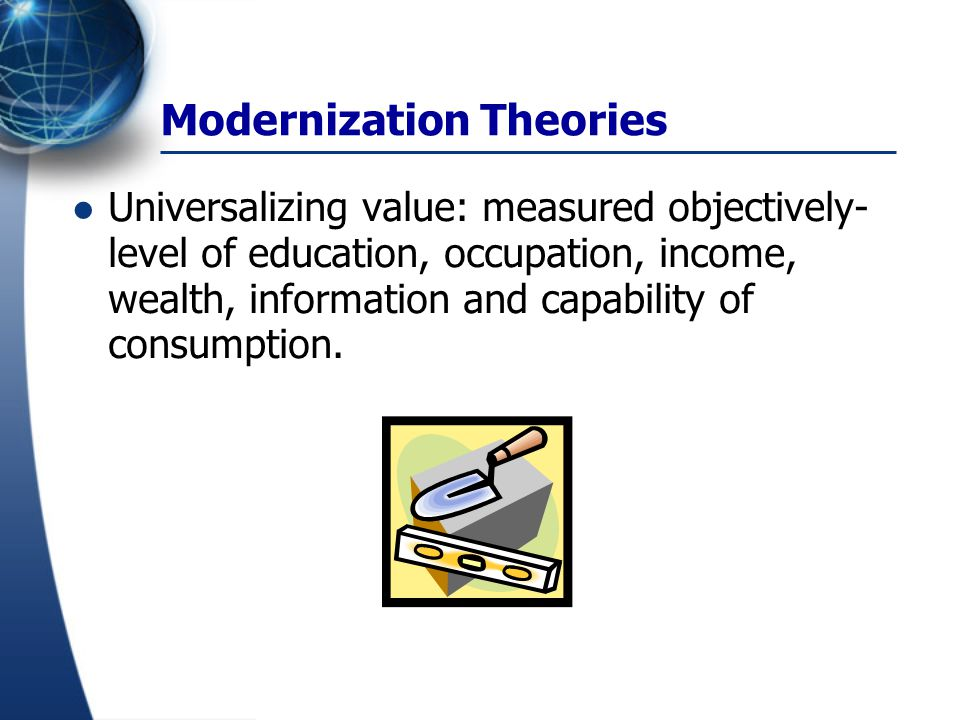 Modernization Theories Universalizing value: measured objectively- level of education, occupation, income, wealth, information and capability of consu