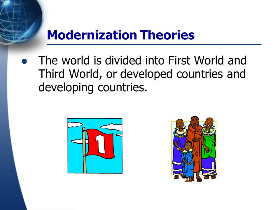 Modernization Theories Economic and Technological Support is not enough Political, Social and Cultural Barriers have to be cleared off Politically- undemocratic political systems Socially- traditional sexual division of labor Culturally- traditional culture is not aggressive