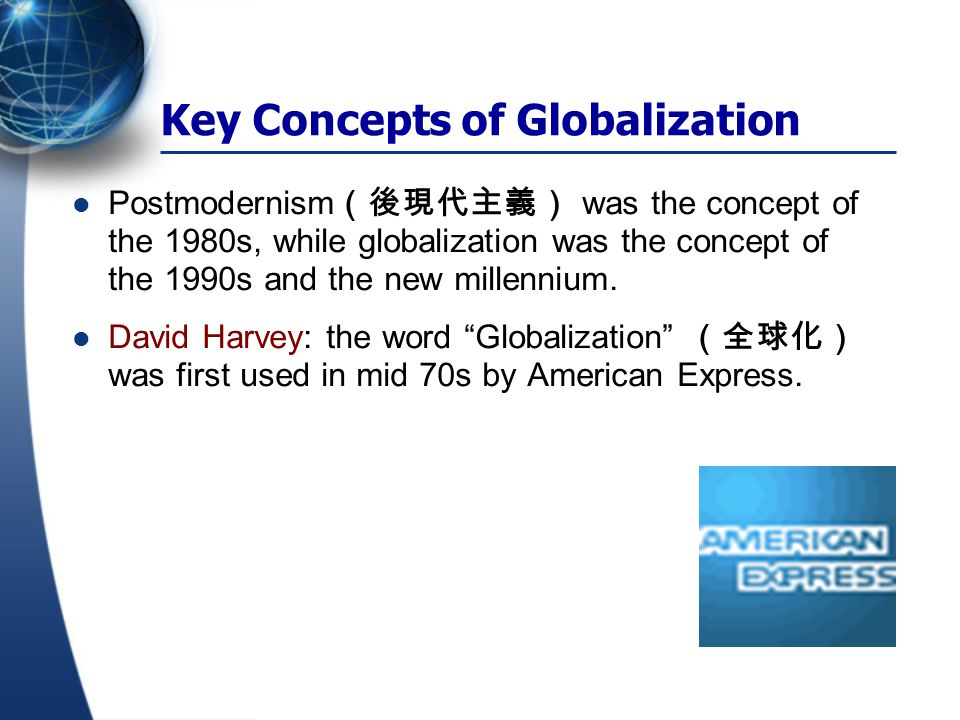 Key Concepts of Globalization Postmodernism (後現代主義) was the concept of the 1980s, while globalization was the concept of the 1990s and the new millenn