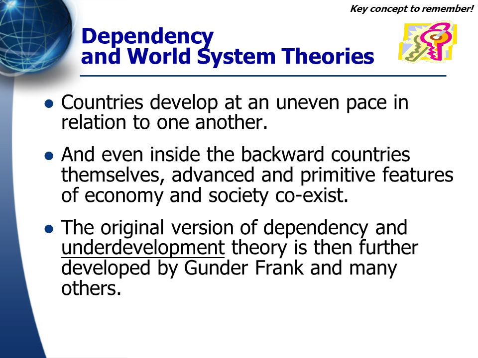 Dependency and World System Theories Countries develop at an uneven pace in relation to one another. And even inside the backward countries themselves