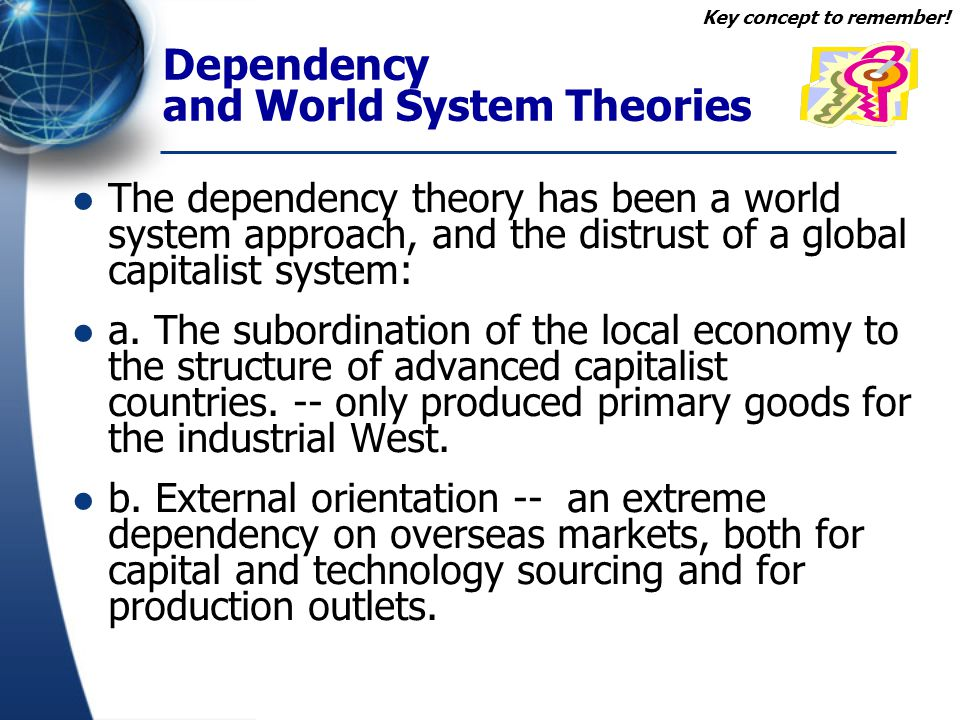 Dependency and World System Theories The dependency theory has been a world system approach, and the distrust of a global capitalist system: a. The su