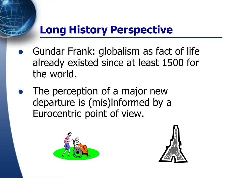 Long History Perspective Gundar Frank: globalism as fact of life already existed since at least 1500 for the world. The perception of a major new depa