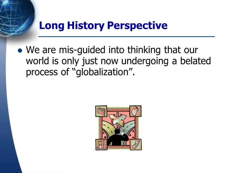 """Long History Perspective We are mis-guided into thinking that our world is only just now undergoing a belated process of """"globalization""""."""