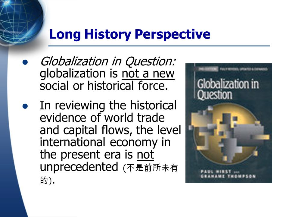 Long History Perspective Globalization in Question: globalization is not a new social or historical force. In reviewing the historical evidence of wor