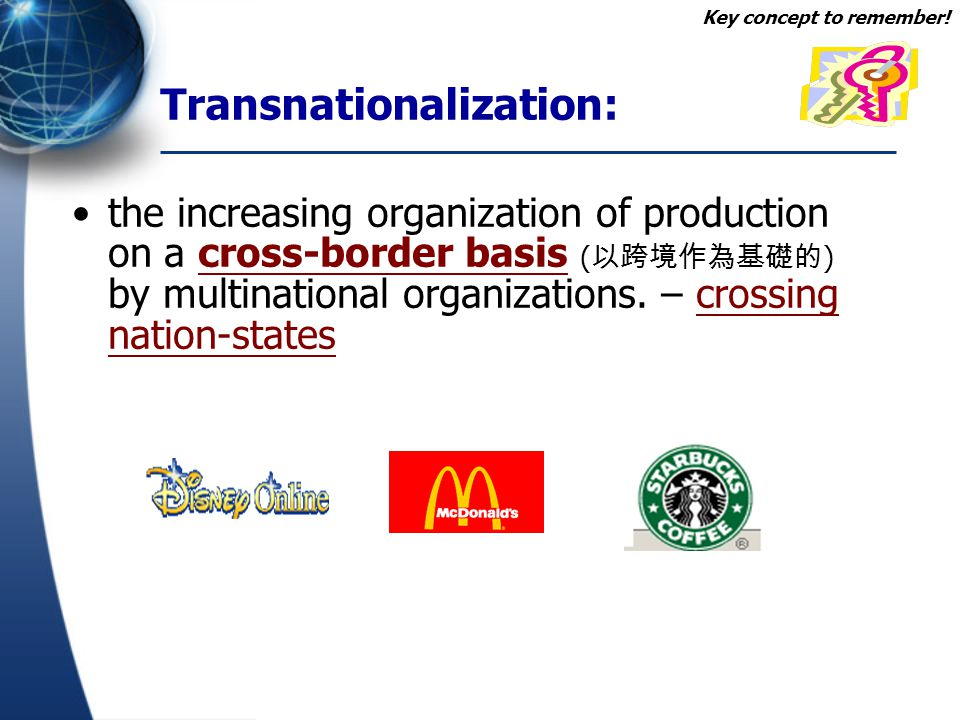 Transnationalization: the increasing organization of production on a cross-border basis ( 以跨境作為基礎的 ) by multinational organizations. – crossing nation