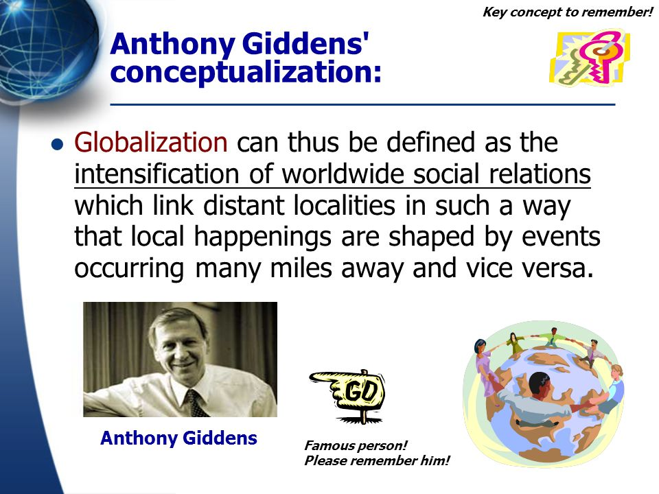 Anthony Giddens' conceptualization: Globalization can thus be defined as the intensification of worldwide social relations which link distant localiti