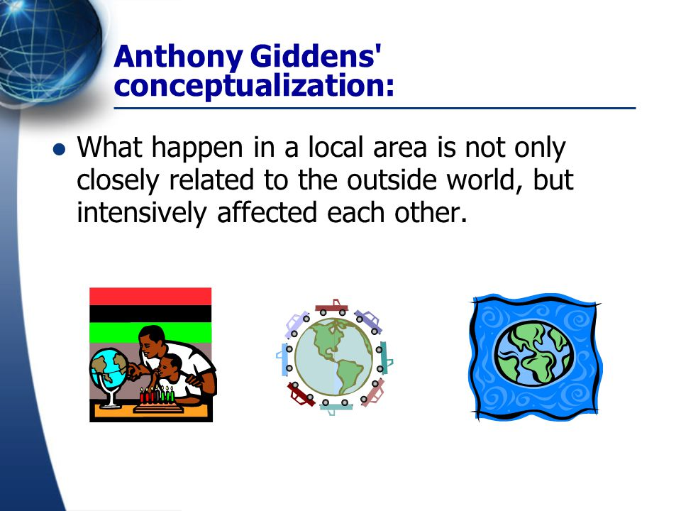 Anthony Giddens' conceptualization: What happen in a local area is not only closely related to the outside world, but intensively affected each other.