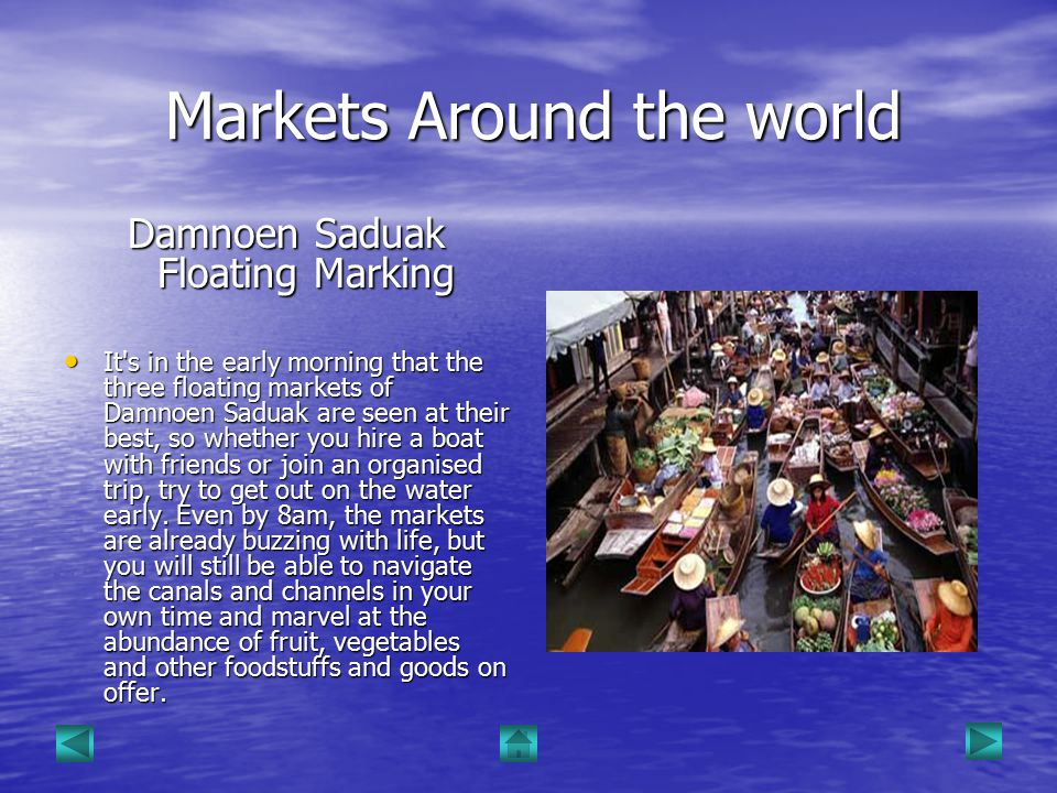 Markets Around the world Markets Around the world Damnoen Saduak Floating Marking It s in the early morning that the three floating markets of Damnoen Saduak are seen at their best, so whether you hire a boat with friends or join an organised trip, try to get out on the water early.