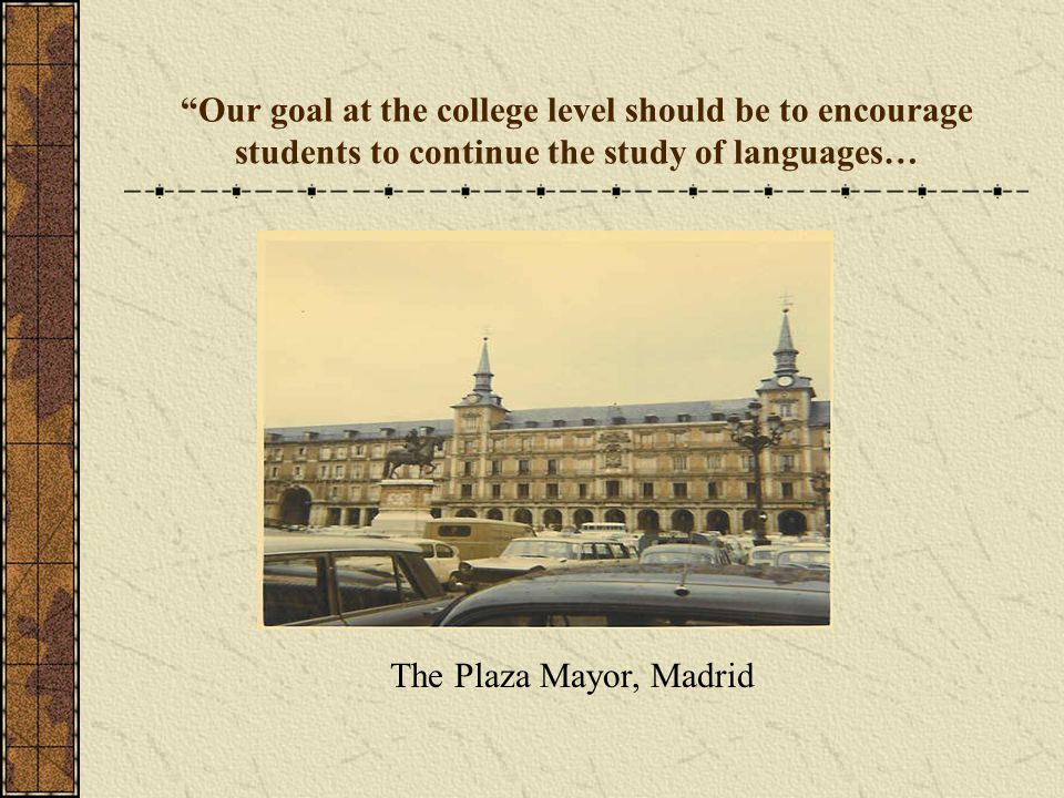 Our goal at the college level should be to encourage students to continue the study of languages… The Plaza Mayor, Madrid